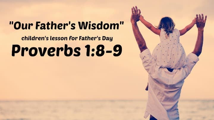 Our Father's Wisdom (Children's Bible Lesson) Proverbs 1:8-9